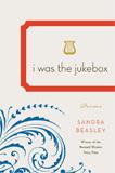I Was the Jukebox by Sandra Beasley